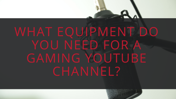 What Equipment do you need for a Gaming YouTube Channel?