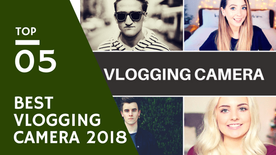 Best Vlogging Camera 2018- Reviews and Guide