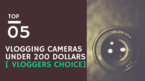 Best Vlogging Camera under 200 Dollars – Top 5 (Famous Vloggers Choice)
