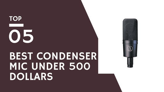 Top 5 Best Condenser Mic Under 500 Dollars in 2019 – Buying Guide