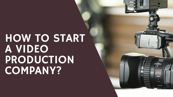 How to Start a Video Production Company? A Complete guide