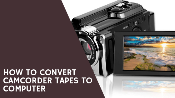 How to convert Camcorder Tapes to Computer