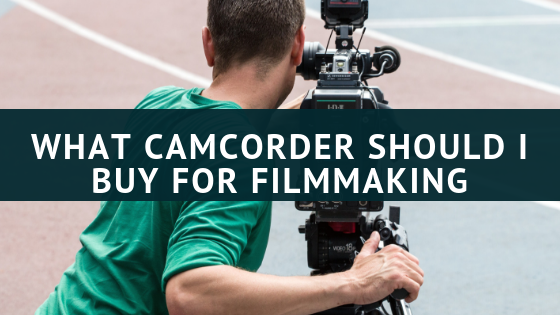 What Camcorder should I buy for filmmaking