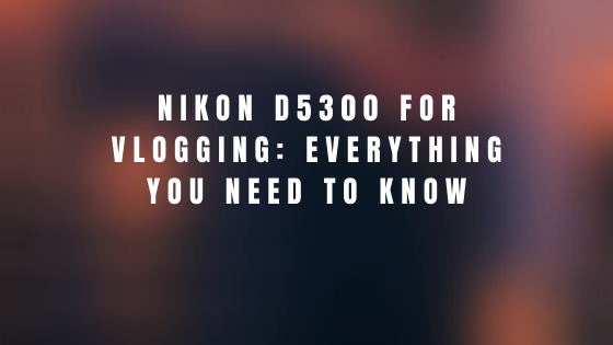 Nikon D5300 for vlogging