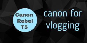 Canon Rebel T5 for Vlogging