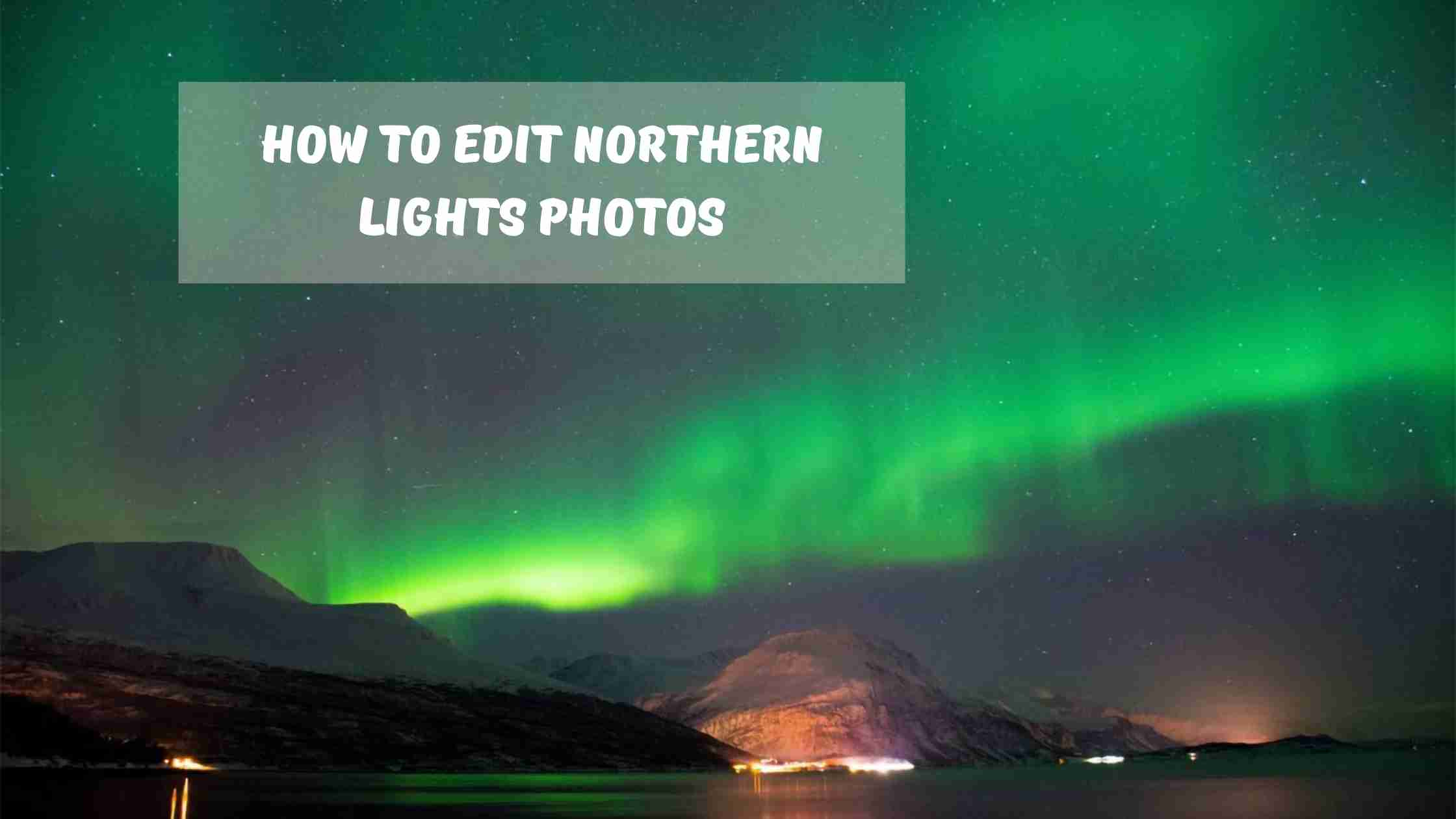How To Edit Northern Lights Photos